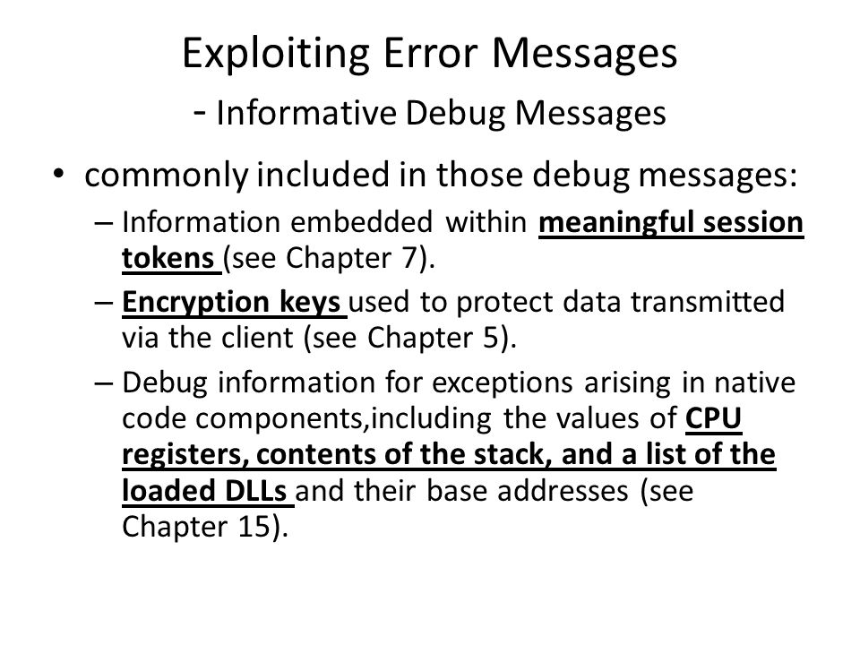 Exploiting Error Messages - Informative Debug Messages commonly included in those debug messages: – Information embedded within meaningful session tokens (see Chapter 7).