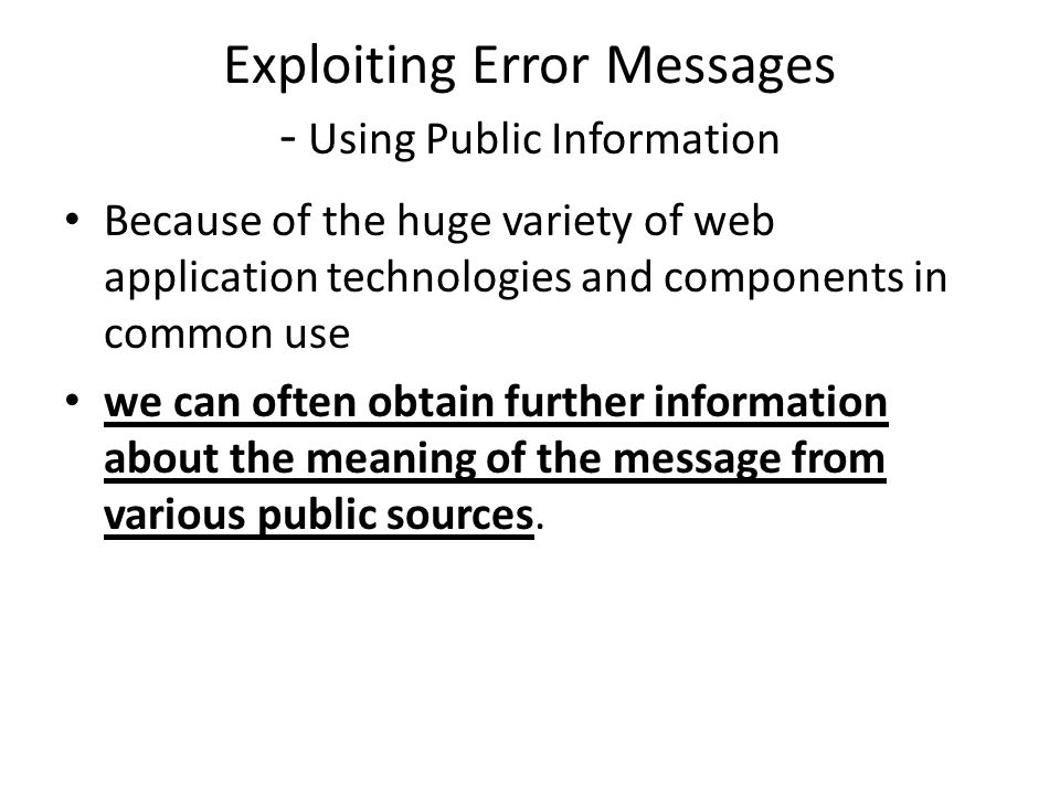 Exploiting Error Messages - Using Public Information Because of the huge variety of web application technologies and components in common use we can often obtain further information about the meaning of the message from various public sources.