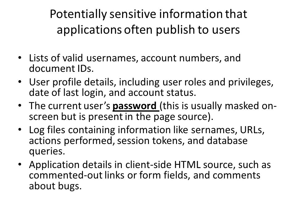 Potentially sensitive information that applications often publish to users Lists of valid usernames, account numbers, and document IDs.