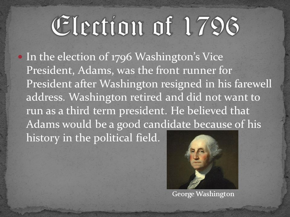 In the election of 1796 Washington's Vice President, Adams, was the front runner for President after Washington resigned in his farewell address.