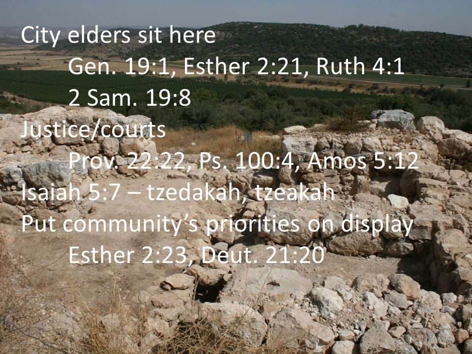 City elders sit here Gen. 19:1, Esther 2:21, Ruth 4:1 2 Sam. 19:8 Justice/courts Prov. 22:22, Ps. 100:4, Amos 5:12 Isaiah 5:7 – tzedakah, tzeakah Put