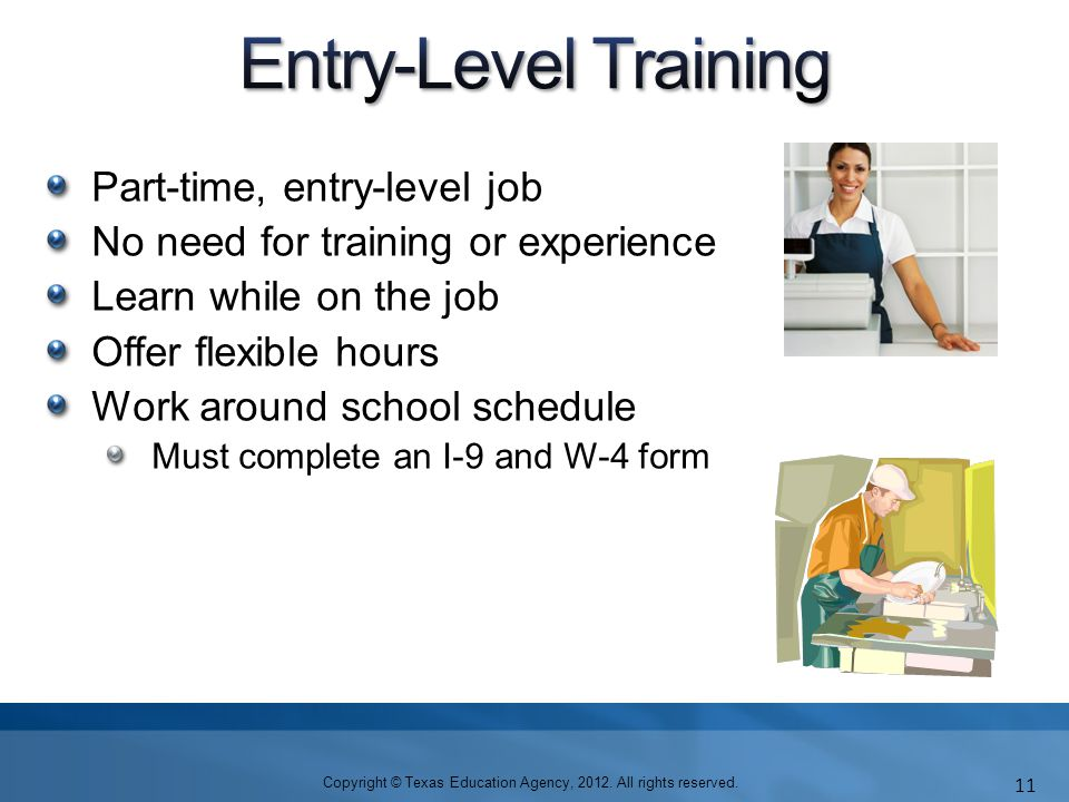 Part-time, entry-level job No need for training or experience Learn while on the job Offer flexible hours Work around school schedule Must complete an I-9 and W-4 form Copyright © Texas Education Agency, 2012.