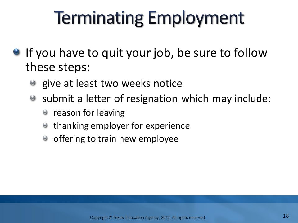 If you have to quit your job, be sure to follow these steps: give at least two weeks notice submit a letter of resignation which may include: reason for leaving thanking employer for experience offering to train new employee Copyright © Texas Education Agency, 2012.