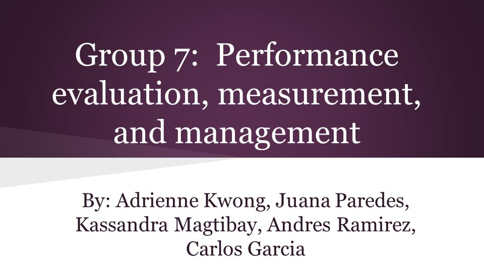 Group 7: Performance evaluation, measurement, and management By: Adrienne Kwong, Juana Paredes, Kassandra Magtibay, Andres Ramirez, Carlos Garcia