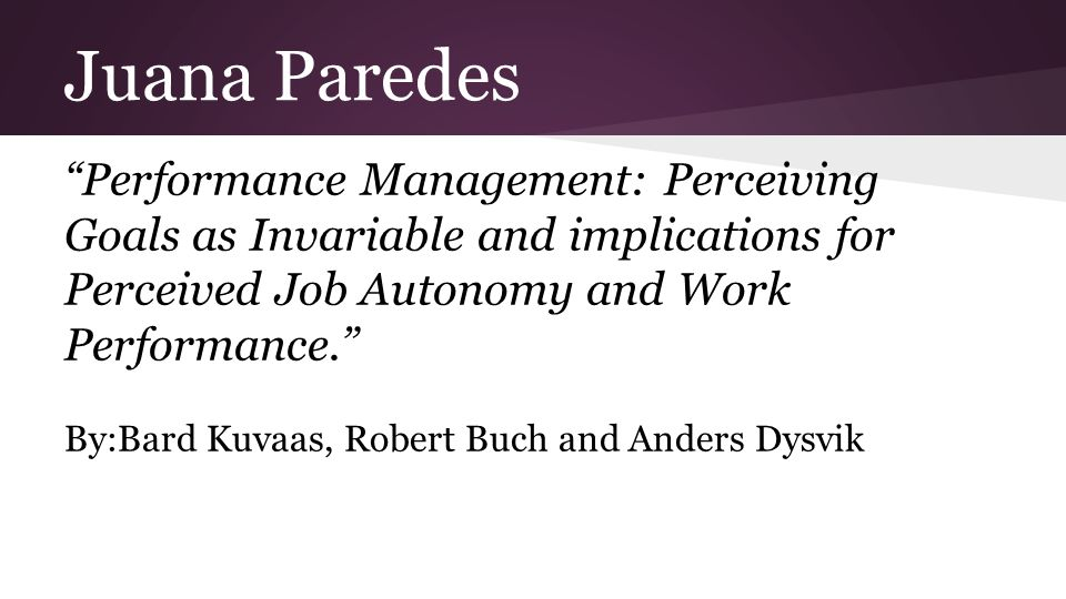 Juana Paredes Performance Management: Perceiving Goals as Invariable and implications for Perceived Job Autonomy and Work Performance. By:Bard Kuvaas, Robert Buch and Anders Dysvik