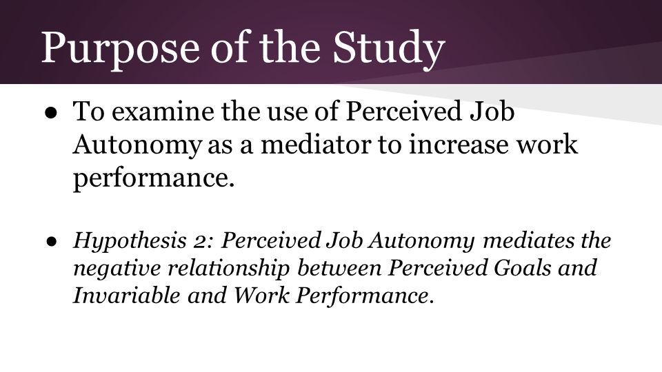 Purpose of the Study ● To examine the use of Perceived Job Autonomy as a mediator to increase work performance.