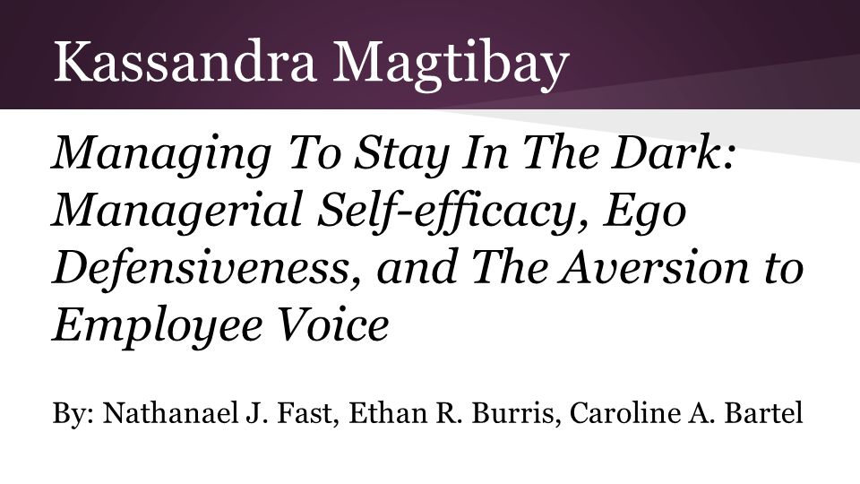Kassandra Magtibay Managing To Stay In The Dark: Managerial Self-efficacy, Ego Defensiveness, and The Aversion to Employee Voice By: Nathanael J.