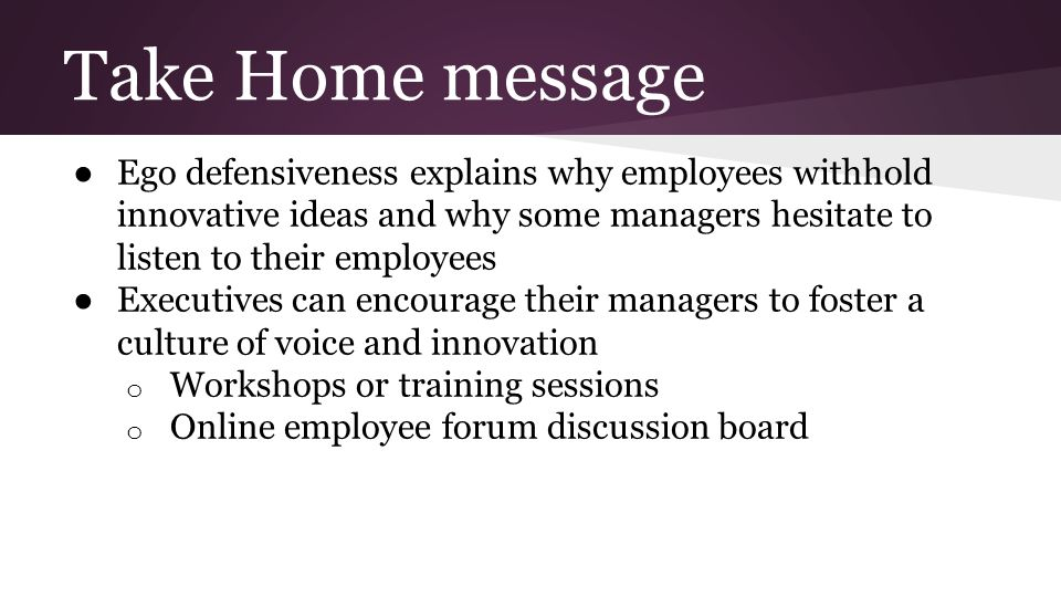 Take Home message ● Ego defensiveness explains why employees withhold innovative ideas and why some managers hesitate to listen to their employees ● Executives can encourage their managers to foster a culture of voice and innovation o Workshops or training sessions o Online employee forum discussion board