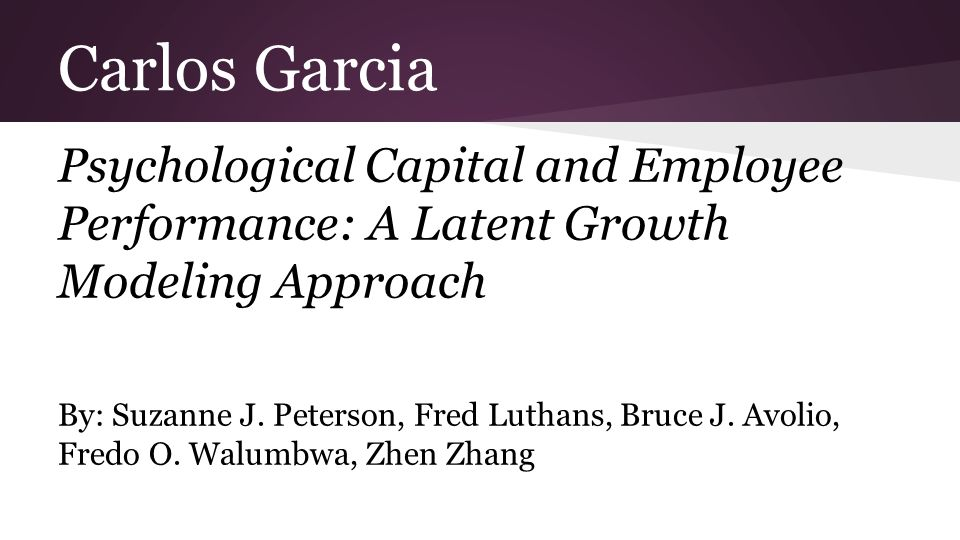 Carlos Garcia Psychological Capital and Employee Performance: A Latent Growth Modeling Approach By: Suzanne J.