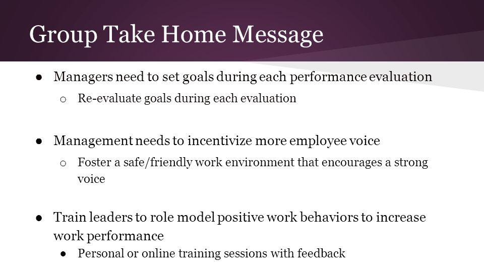Group Take Home Message ● Managers need to set goals during each performance evaluation o Re-evaluate goals during each evaluation ● Management needs to incentivize more employee voice o Foster a safe/friendly work environment that encourages a strong voice ●Train leaders to role model positive work behaviors to increase work performance ●Personal or online training sessions with feedback