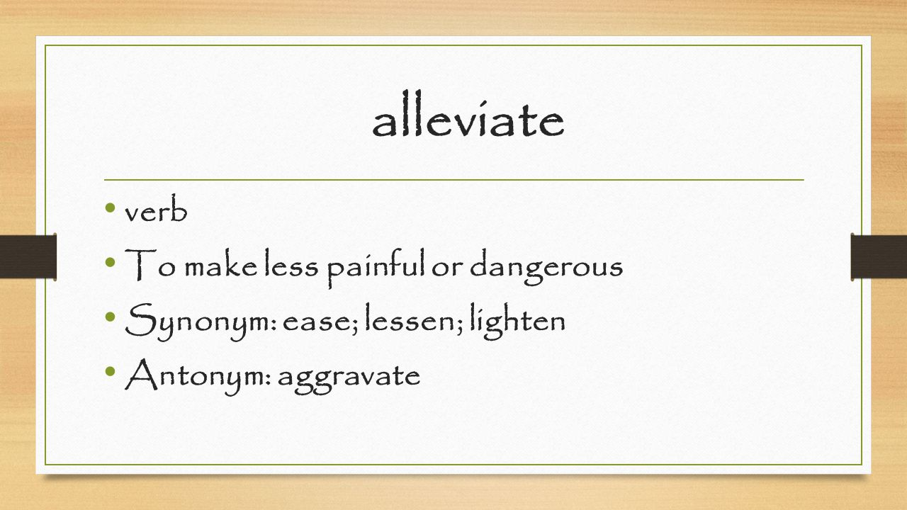 alleviate verb To make less painful or dangerous Synonym: ease; lessen; lighten Antonym: aggravate