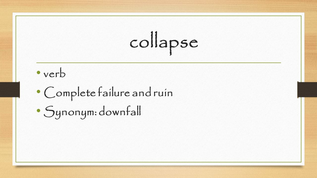 collapse verb Complete failure and ruin Synonym: downfall