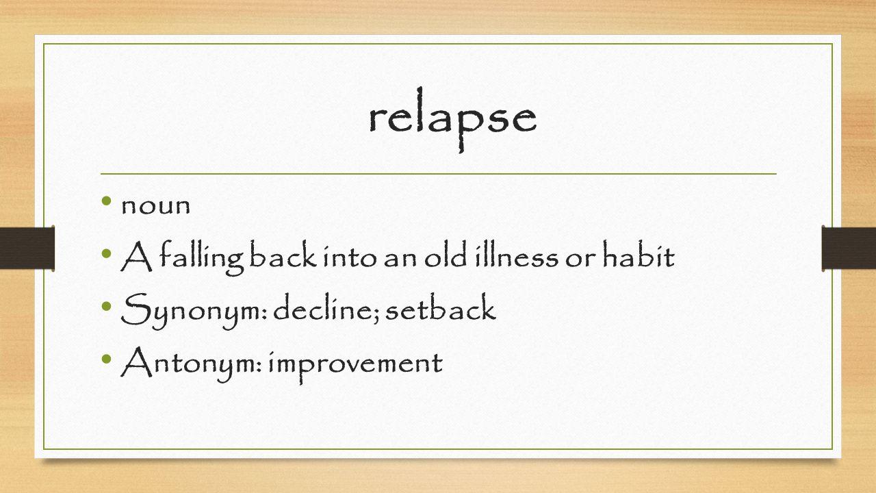 relapse noun A falling back into an old illness or habit Synonym: decline; setback Antonym: improvement