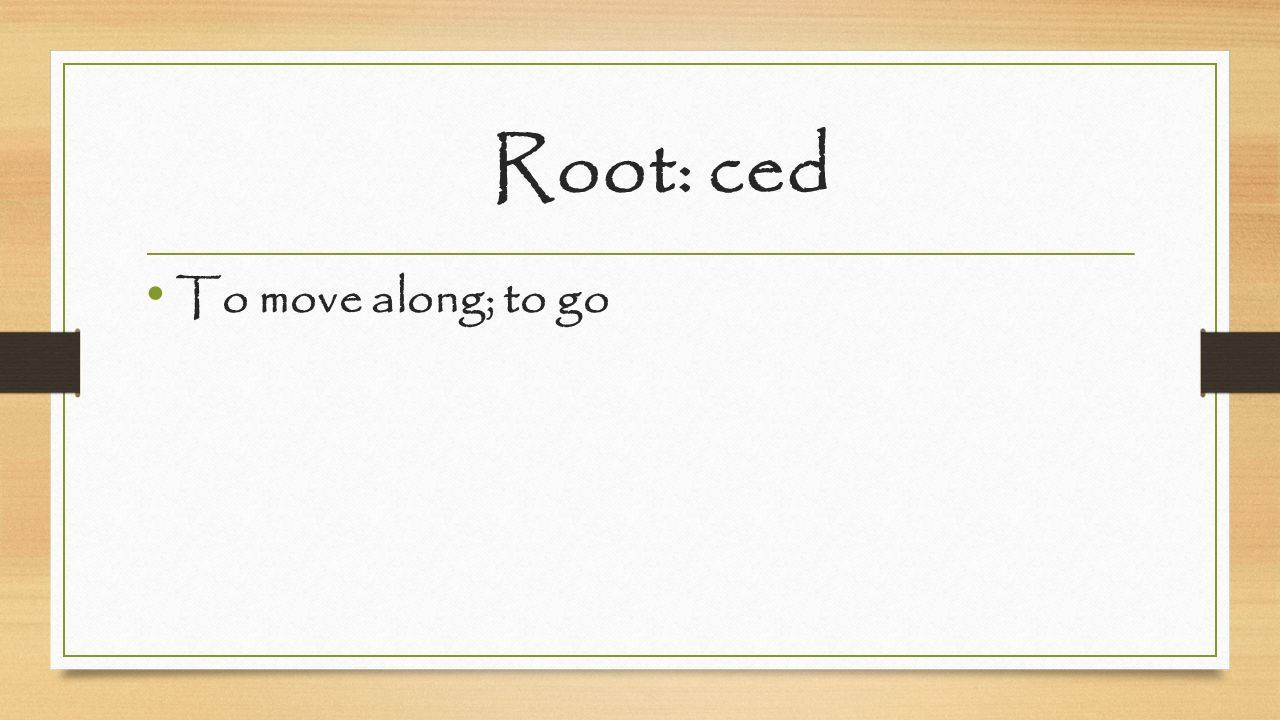 Root: ced To move along; to go