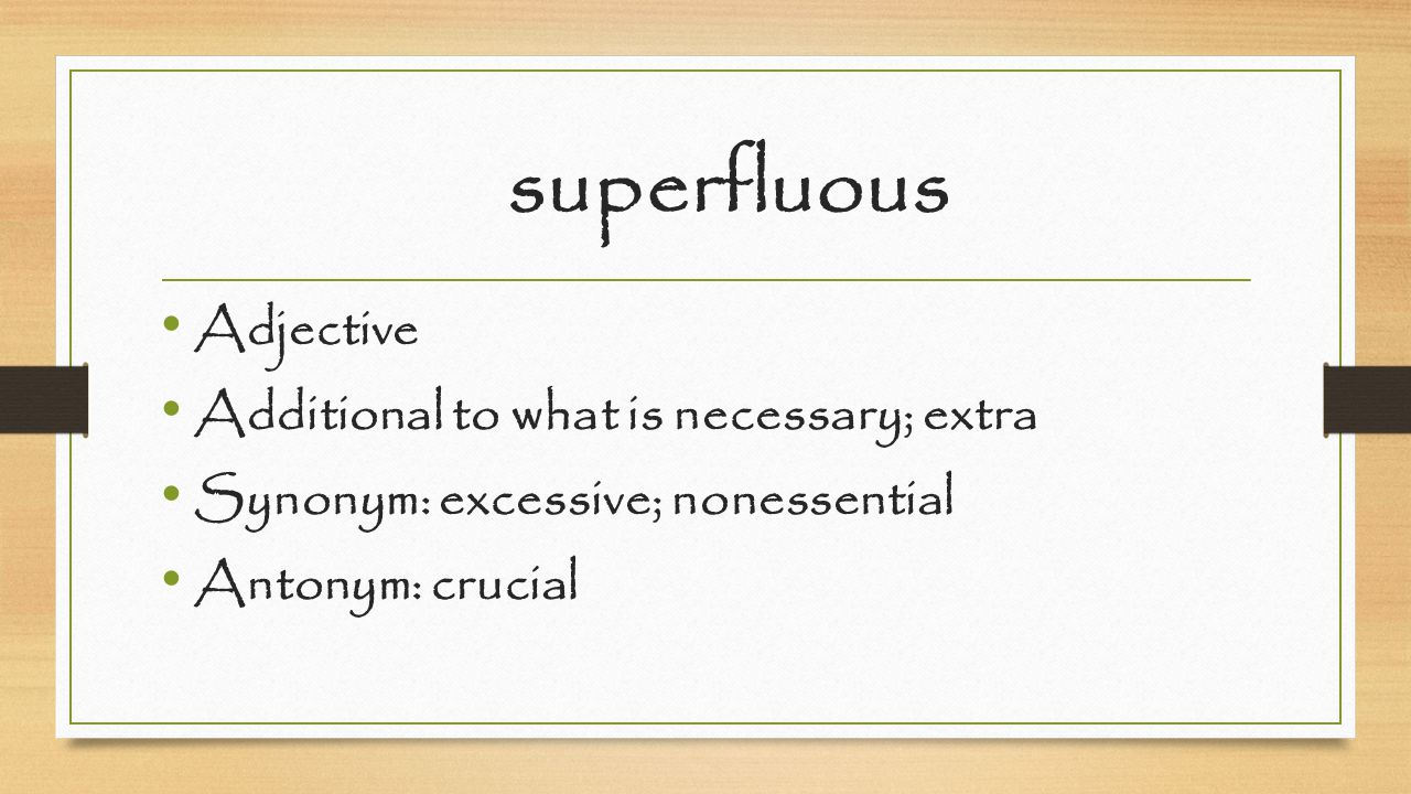 superfluous Adjective Additional to what is necessary; extra Synonym: excessive; nonessential Antonym: crucial