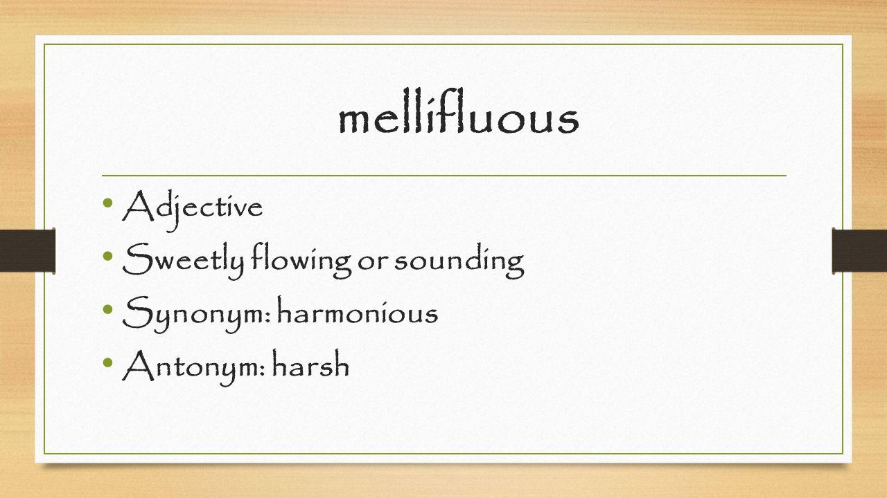mellifluous Adjective Sweetly flowing or sounding Synonym: harmonious Antonym: harsh