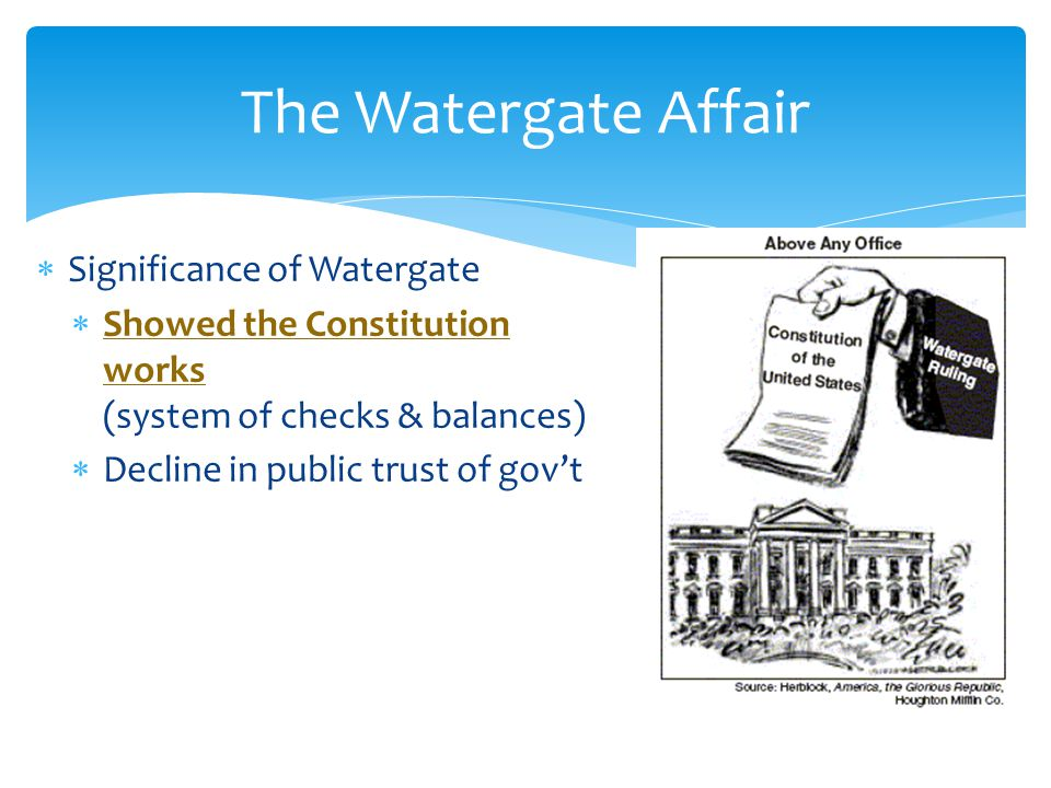  Significance of Watergate  Showed the Constitution works (system of checks & balances)  Decline in public trust of gov't The Watergate Affair