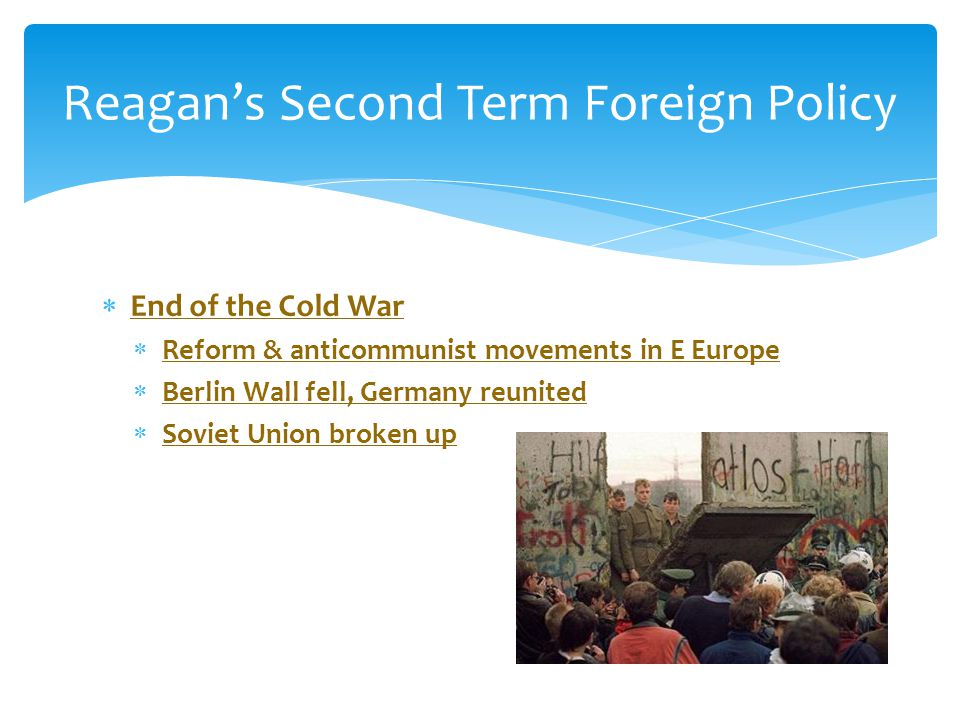  End of the Cold War  Reform & anticommunist movements in E Europe  Berlin Wall fell, Germany reunited  Soviet Union broken up Reagan's Second Ter