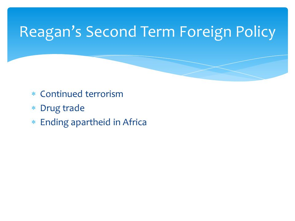  Continued terrorism  Drug trade  Ending apartheid in Africa Reagan's Second Term Foreign Policy