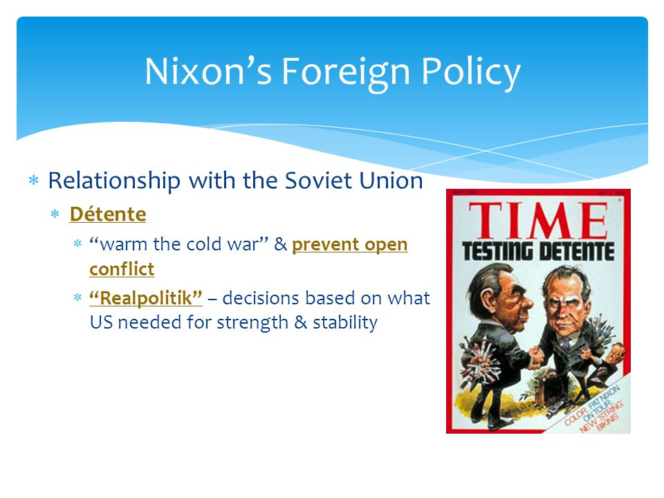 """ Relationship with the Soviet Union  Détente  """"warm the cold war"""" & prevent open conflict  """"Realpolitik"""" – decisions based on what US needed for s"""