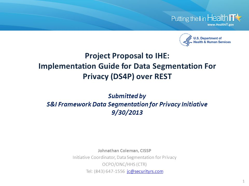 Project Proposal to IHE: Implementation Guide for Data Segmentation For Privacy (DS4P) over REST Submitted by S&I Framework Data Segmentation for Privacy Initiative 9/30/2013 Johnathan Coleman, CISSP Initiative Coordinator, Data Segmentation for Privacy OCPO/ONC/HHS (CTR) Tel: (843) 647-1556 jc@securityrs.comjc@securityrs.com 1