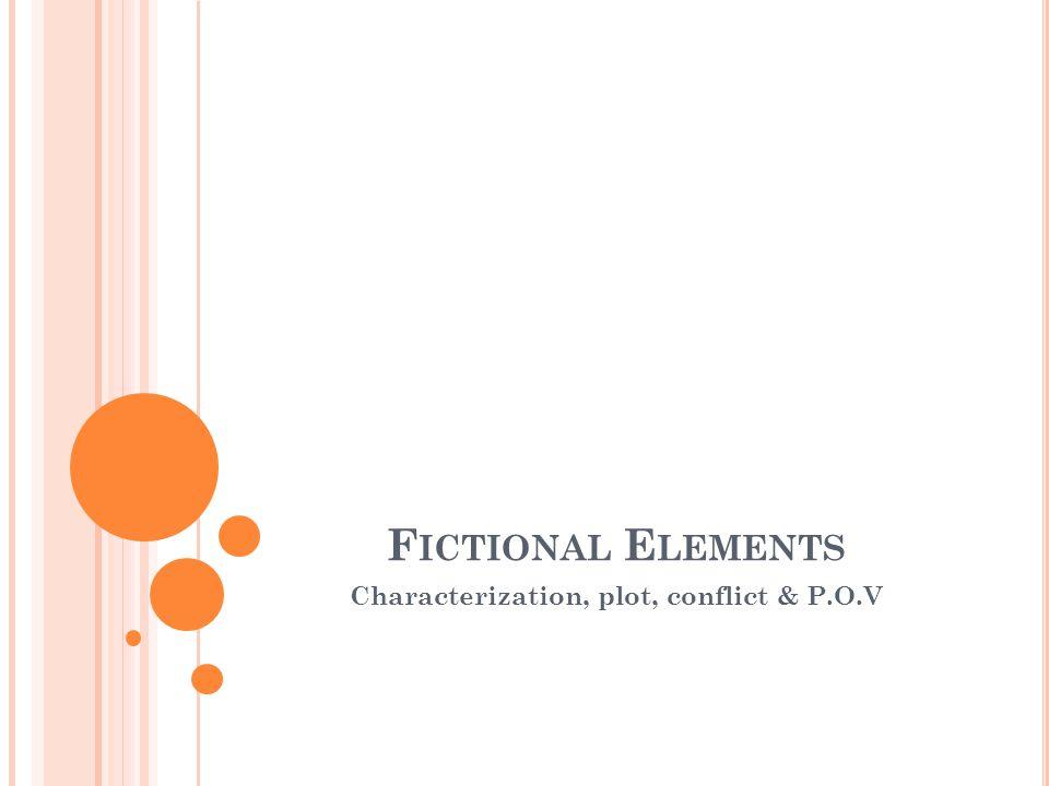 F ICTIONAL E LEMENTS Characterization, plot, conflict & P.O.V