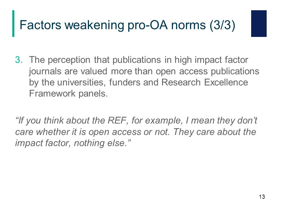 Factors weakening pro-OA norms (3/3) 3.The perception that publications in high impact factor journals are valued more than open access publications by the universities, funders and Research Excellence Framework panels.