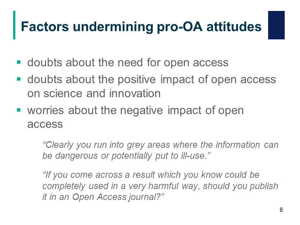Factors undermining pro-OA attitudes  doubts about the need for open access  doubts about the positive impact of open access on science and innovation  worries about the negative impact of open access Clearly you run into grey areas where the information can be dangerous or potentially put to ill-use. If you come across a result which you know could be completely used in a very harmful way, should you publish it in an Open Access journal 6