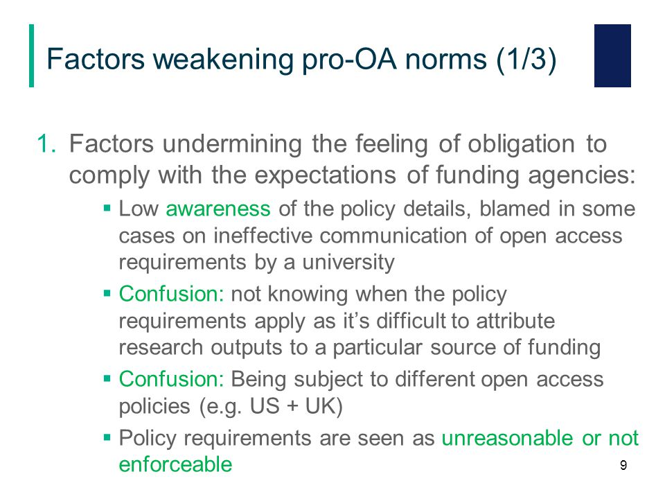 Factors weakening pro-OA norms (1/3) 1.Factors undermining the feeling of obligation to comply with the expectations of funding agencies:  Low awareness of the policy details, blamed in some cases on ineffective communication of open access requirements by a university  Confusion: not knowing when the policy requirements apply as it's difficult to attribute research outputs to a particular source of funding  Confusion: Being subject to different open access policies (e.g.