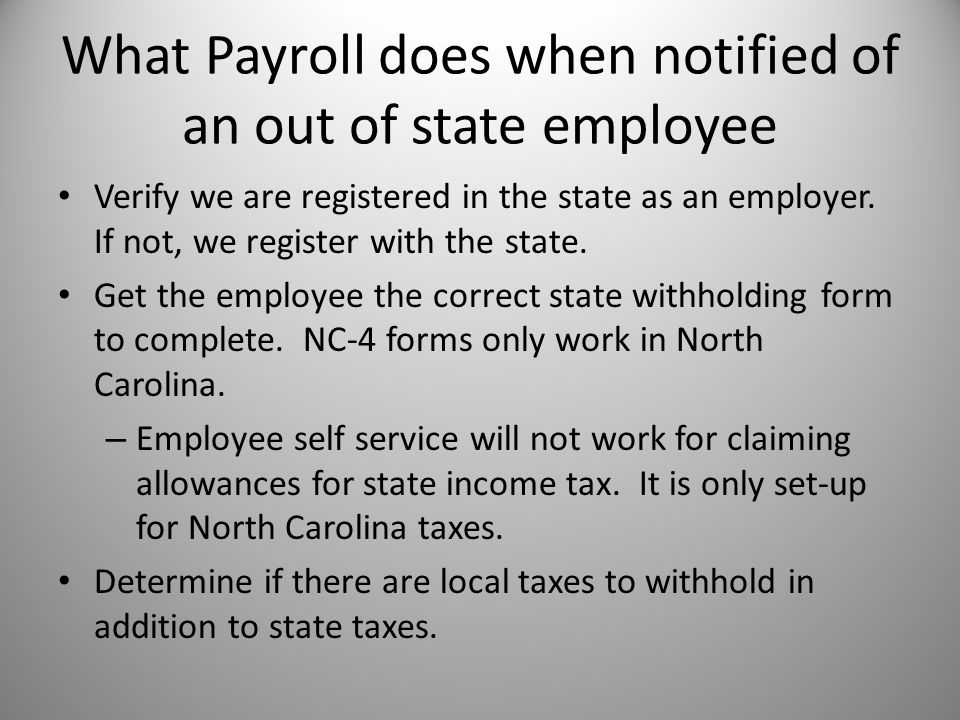 What Payroll does when notified of an out of state employee Verify we are registered in the state as an employer. If not, we register with the state.