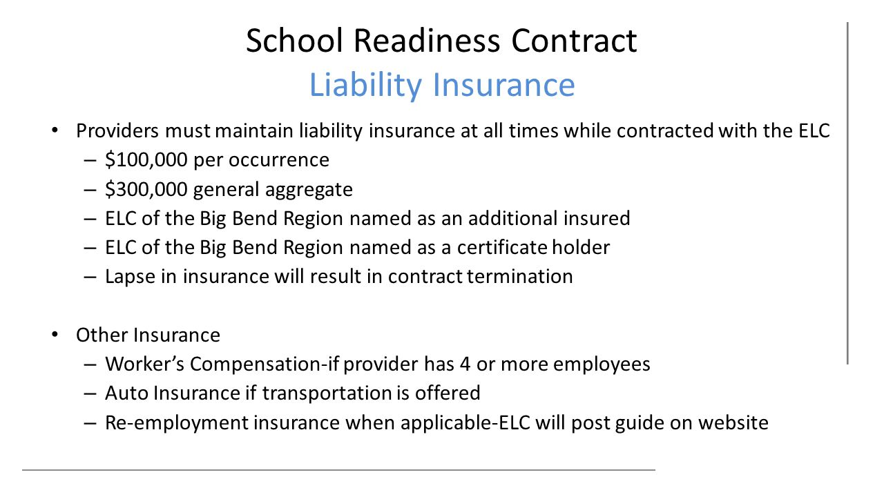 School Readiness Contract Liability Insurance Providers must maintain liability insurance at all times while contracted with the ELC – $100,000 per occurrence – $300,000 general aggregate – ELC of the Big Bend Region named as an additional insured – ELC of the Big Bend Region named as a certificate holder – Lapse in insurance will result in contract termination Other Insurance – Worker's Compensation-if provider has 4 or more employees – Auto Insurance if transportation is offered – Re-employment insurance when applicable-ELC will post guide on website