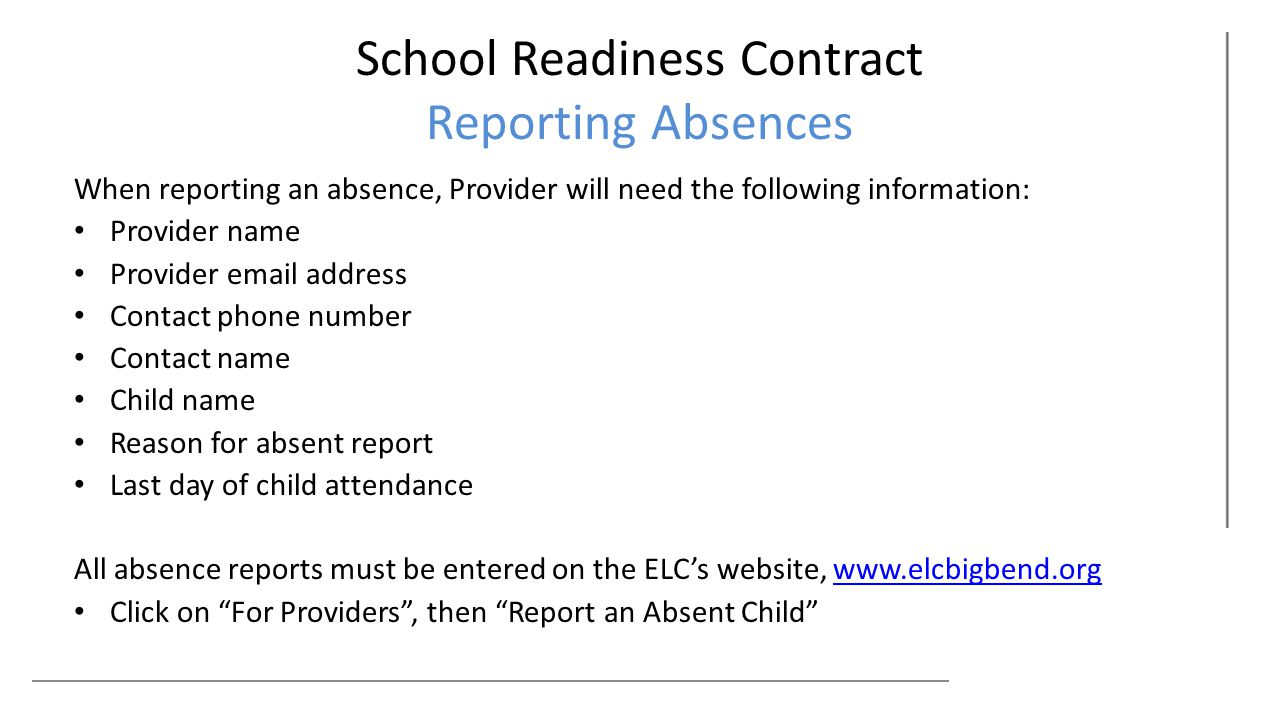 School Readiness Contract Reporting Absences When reporting an absence, Provider will need the following information: Provider name Provider email address Contact phone number Contact name Child name Reason for absent report Last day of child attendance All absence reports must be entered on the ELC's website, www.elcbigbend.orgwww.elcbigbend.org Click on For Providers , then Report an Absent Child