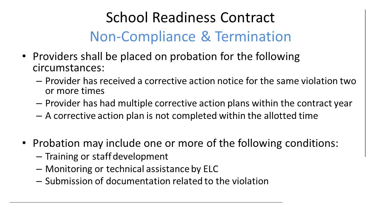 School Readiness Contract Non-Compliance & Termination Providers shall be placed on probation for the following circumstances: – Provider has received a corrective action notice for the same violation two or more times – Provider has had multiple corrective action plans within the contract year – A corrective action plan is not completed within the allotted time Probation may include one or more of the following conditions: – Training or staff development – Monitoring or technical assistance by ELC – Submission of documentation related to the violation
