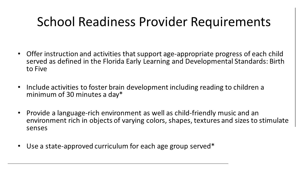 School Readiness Provider Requirements Offer instruction and activities that support age-appropriate progress of each child served as defined in the Florida Early Learning and Developmental Standards: Birth to Five Include activities to foster brain development including reading to children a minimum of 30 minutes a day* Provide a language-rich environment as well as child-friendly music and an environment rich in objects of varying colors, shapes, textures and sizes to stimulate senses Use a state-approved curriculum for each age group served*