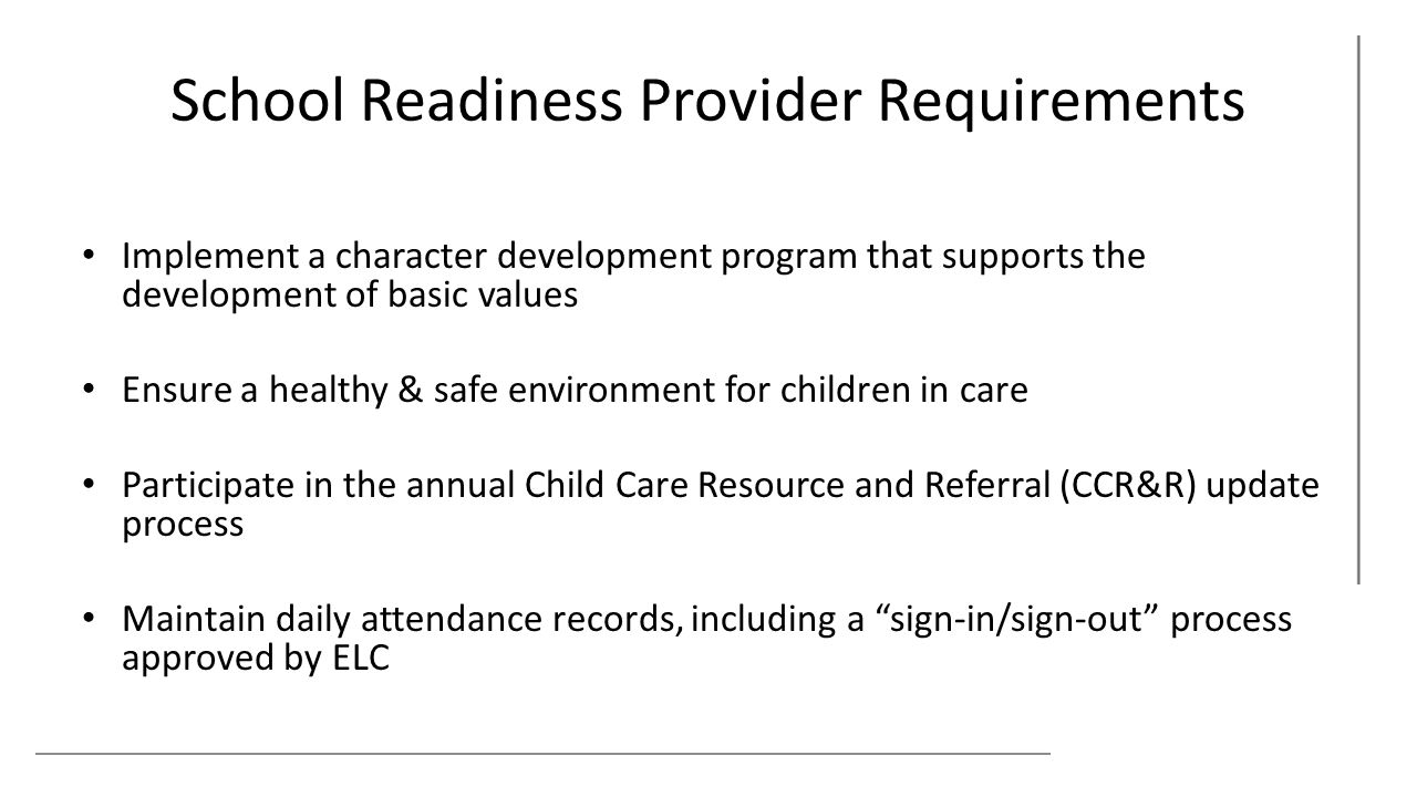 School Readiness Provider Requirements Implement a character development program that supports the development of basic values Ensure a healthy & safe environment for children in care Participate in the annual Child Care Resource and Referral (CCR&R) update process Maintain daily attendance records, including a sign-in/sign-out process approved by ELC