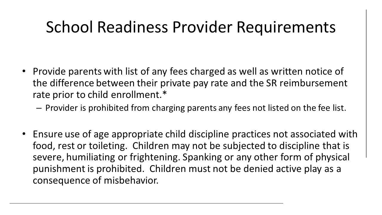 School Readiness Provider Requirements Provide parents with list of any fees charged as well as written notice of the difference between their private pay rate and the SR reimbursement rate prior to child enrollment.* – Provider is prohibited from charging parents any fees not listed on the fee list.