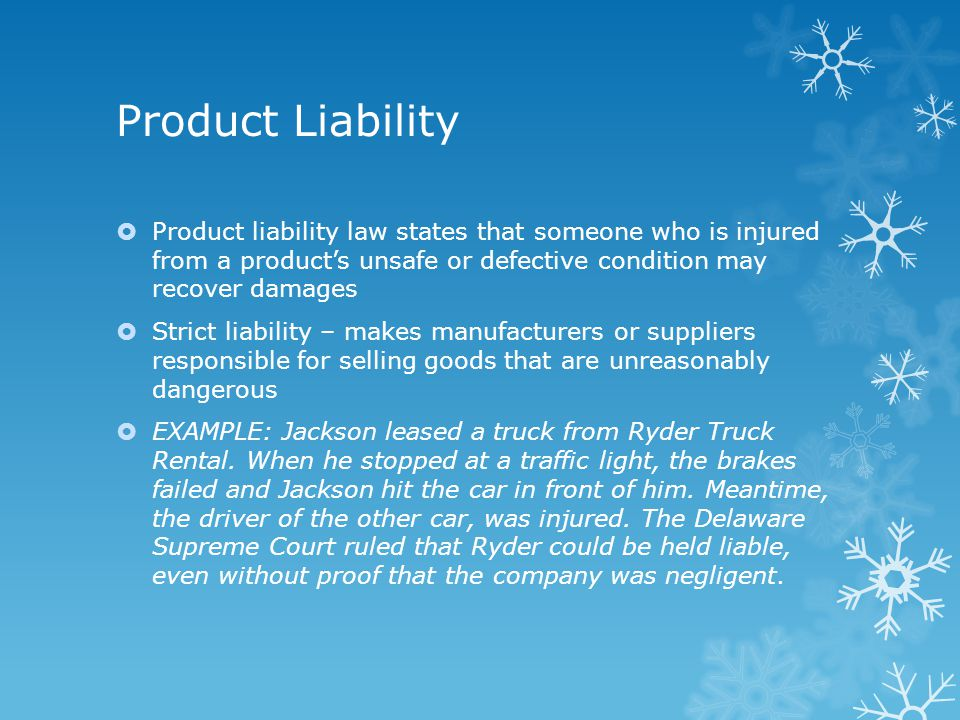 Product Liability  Product liability law states that someone who is injured from a product's unsafe or defective condition may recover damages  Strict liability – makes manufacturers or suppliers responsible for selling goods that are unreasonably dangerous  EXAMPLE: Jackson leased a truck from Ryder Truck Rental.