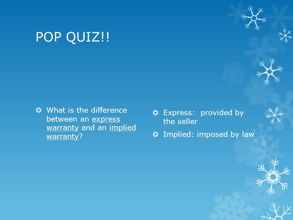 POP QUIZ!. What is the difference between an express warranty and an implied warranty.