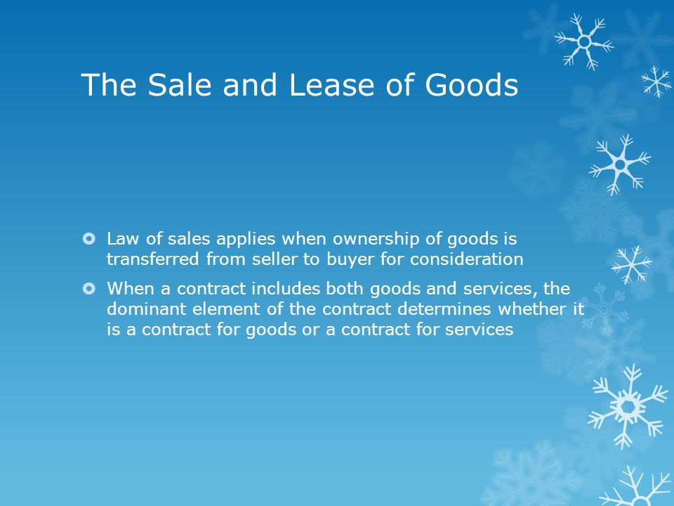 The Sale and Lease of Goods  Law of sales applies when ownership of goods is transferred from seller to buyer for consideration  When a contract includes both goods and services, the dominant element of the contract determines whether it is a contract for goods or a contract for services
