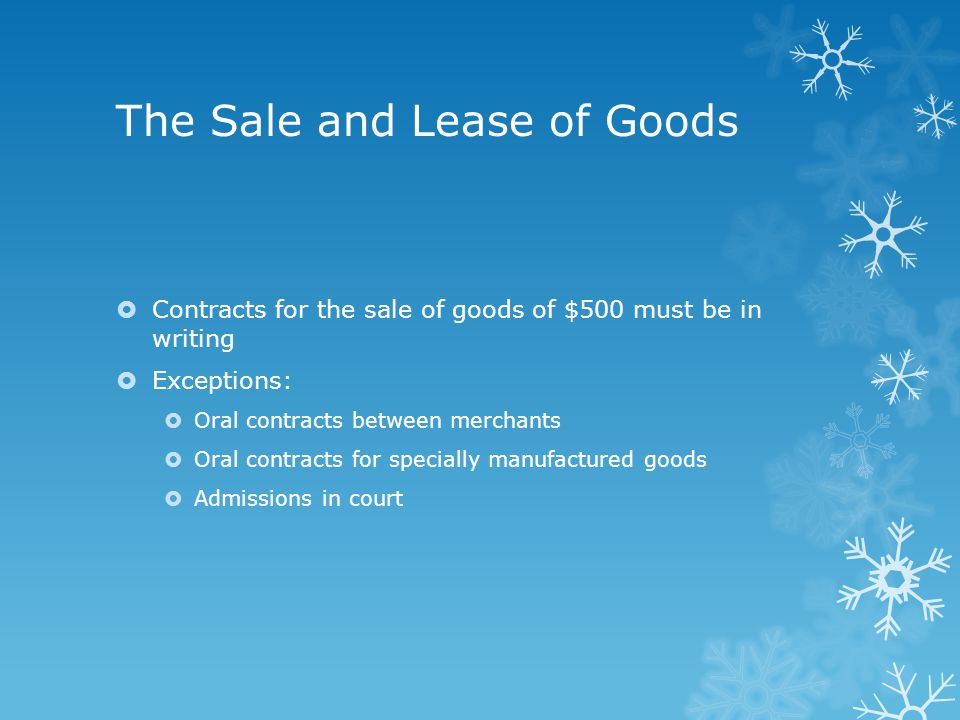 The Sale and Lease of Goods  Contracts for the sale of goods of $500 must be in writing  Exceptions:  Oral contracts between merchants  Oral contracts for specially manufactured goods  Admissions in court