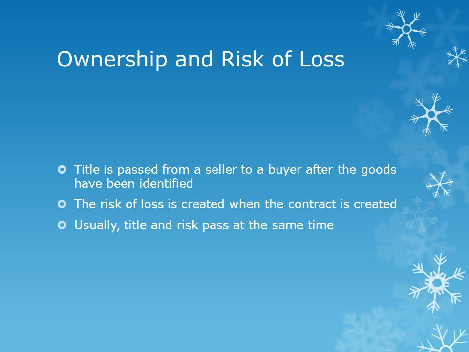 Ownership and Risk of Loss  Title is passed from a seller to a buyer after the goods have been identified  The risk of loss is created when the contract is created  Usually, title and risk pass at the same time
