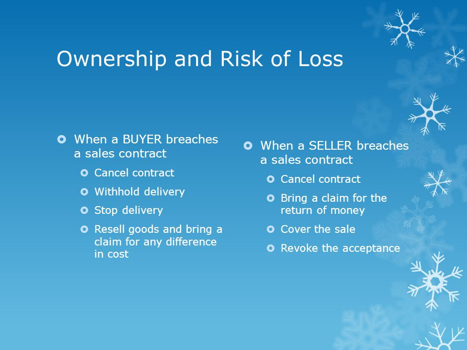 Ownership and Risk of Loss  When a BUYER breaches a sales contract  Cancel contract  Withhold delivery  Stop delivery  Resell goods and bring a claim for any difference in cost  When a SELLER breaches a sales contract  Cancel contract  Bring a claim for the return of money  Cover the sale  Revoke the acceptance