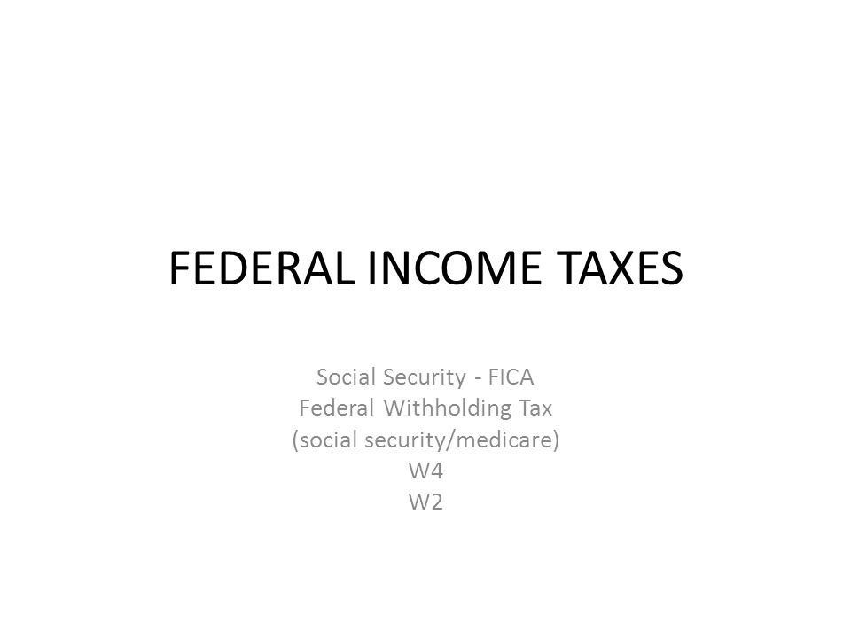 FEDERAL INCOME TAXES Social Security - FICA Federal Withholding Tax (social security/medicare) W4 W2