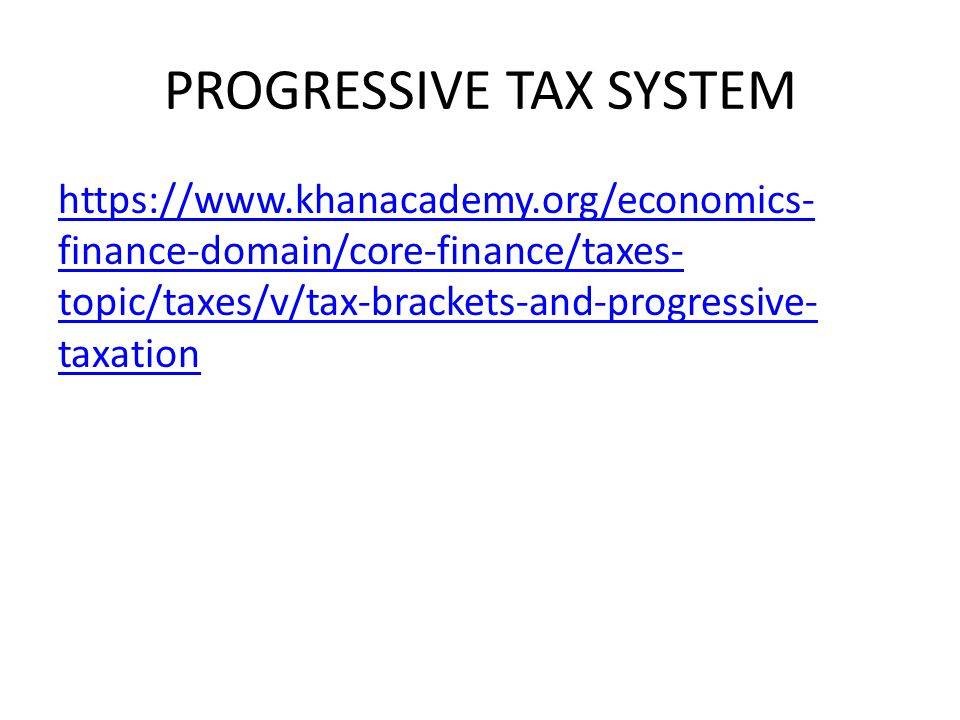 PROGRESSIVE TAX SYSTEM https://www.khanacademy.org/economics- finance-domain/core-finance/taxes- topic/taxes/v/tax-brackets-and-progressive- taxation