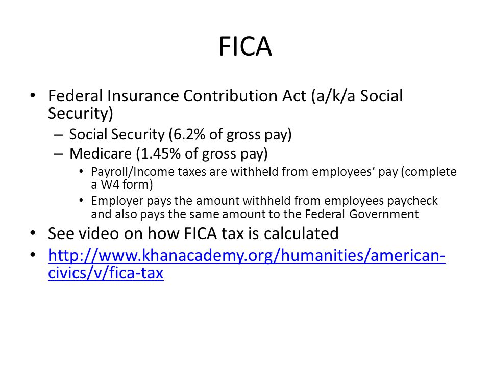 FICA Federal Insurance Contribution Act (a/k/a Social Security) – Social Security (6.2% of gross pay) – Medicare (1.45% of gross pay) Payroll/Income taxes are withheld from employees' pay (complete a W4 form) Employer pays the amount withheld from employees paycheck and also pays the same amount to the Federal Government See video on how FICA tax is calculated http://www.khanacademy.org/humanities/american- civics/v/fica-tax http://www.khanacademy.org/humanities/american- civics/v/fica-tax