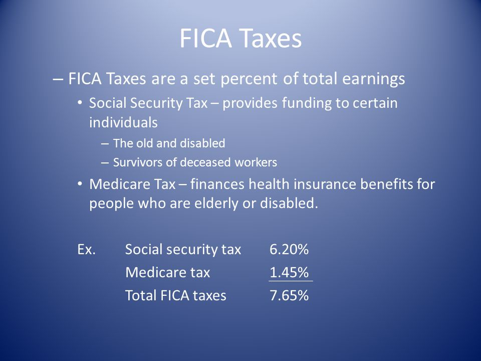 FICA Taxes – FICA Taxes are a set percent of total earnings Social Security Tax – provides funding to certain individuals – The old and disabled – Survivors of deceased workers Medicare Tax – finances health insurance benefits for people who are elderly or disabled.