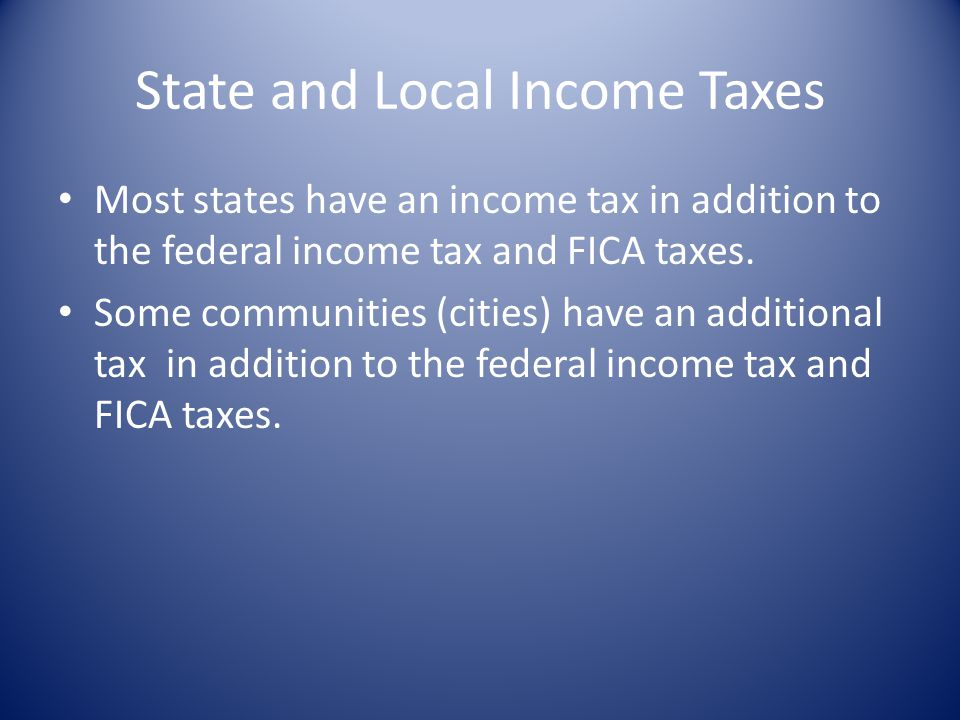 State and Local Income Taxes Most states have an income tax in addition to the federal income tax and FICA taxes.