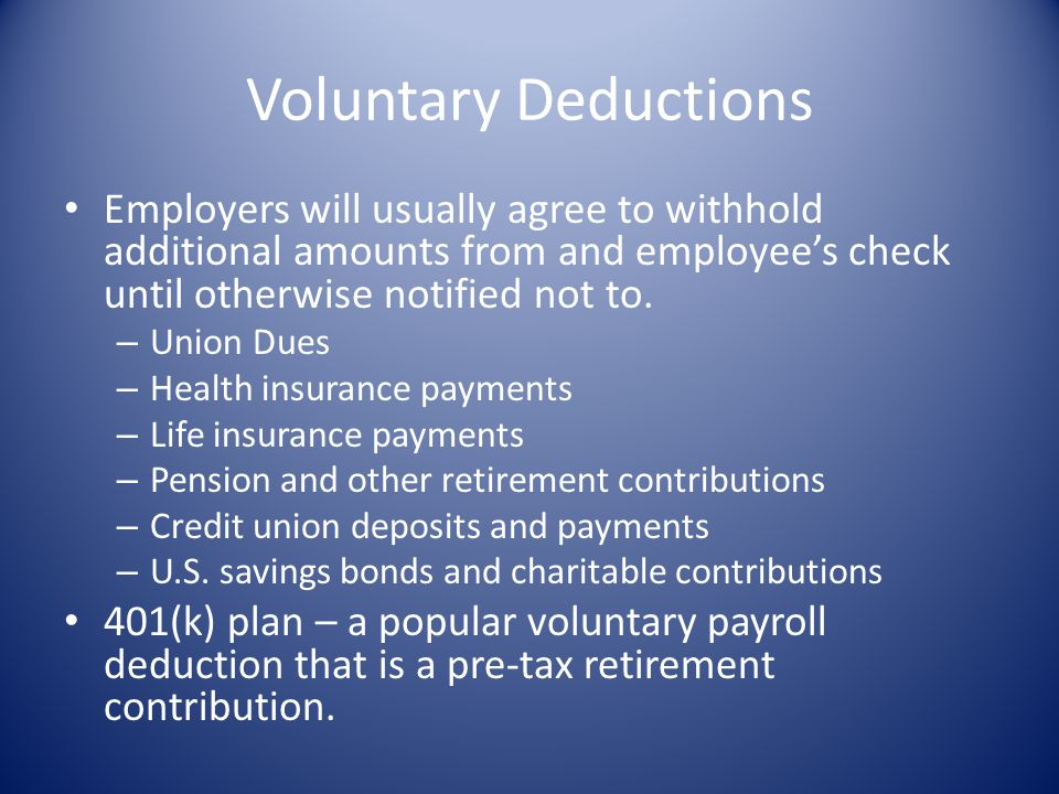 Voluntary Deductions Employers will usually agree to withhold additional amounts from and employee's check until otherwise notified not to.