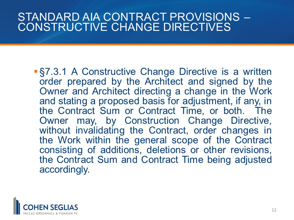 STANDARD AIA CONTRACT PROVISIONS – CONSTRUCTIVE CHANGE DIRECTIVES 12  §7.3.1 A Constructive Change Directive is a written order prepared by the Architect and signed by the Owner and Architect directing a change in the Work and stating a proposed basis for adjustment, if any, in the Contract Sum or Contract Time, or both.
