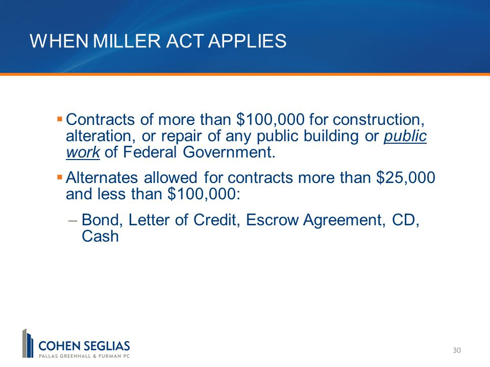 WHEN MILLER ACT APPLIES 30  Contracts of more than $100,000 for construction, alteration, or repair of any public building or public work of Federal Government.